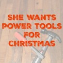 She wants power tools for Christmas